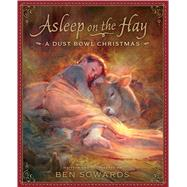 Asleep on the Hay: A Dust Bowl Christmas by Sowards, Ben; Sowards, Ben, 9781629720678