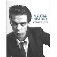 A Little History: Photographs of Nick Cave and Cohorts, 1981-2013 by Butcher, Bleddyn, 9781760110680