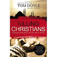 Killing Christians: Living the Faith Where It's Not Safe to Believe by Doyle, Tom; Webster, Greg (CON), 9780718030681