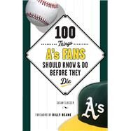 100 Things A's Fans Should Know & Do Before They Die by Slusser, Susan; Beane, Billy, 9781629370682