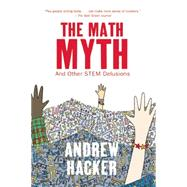 The Math Myth And Other Stem Delusions by Hacker, Andrew, 9781620970683