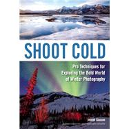 Shoot Cold Pro Techniques for Exploring the Bold World of Winter Photography by Classen, Joseph, 9781682030684