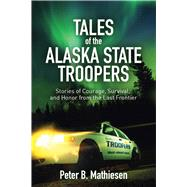 Tales of the Alaska State Troopers: Stories of Courage, Survival, and Honor from the Last Frontier by Matheisen, Peter B., 9781626360686