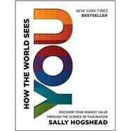 How the World Sees You: Discover Your Highest Value Through the Science of Fascination by Hogshead, Sally, 9780062230690