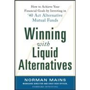 Winning With Liquid Alternatives: How to Achieve Your Financial Goals by Investing in '40 Act Alternative Mutual Funds by Mains, Norman, 9780071830690