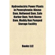 Hydroelectric Power Plants in Pennsylvani : Kinzua Dam, Holtwood Dam, Safe Harbor Dam, York Haven Dam, Muddy Run Pumped Storage Facility by , 9781158400690
