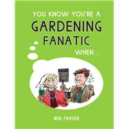 You Know You're a Gardening Fanatic When... by Fraser, Ben; Penwill, Roger, 9781786850690