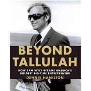 Beyond Tallulah : How Sam Wyly Became America's Boldest Big-Time Entrepreneur by Hamilton, Dennis, 9781595910691