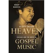 A City Called Heaven: Chicago and the Birth of Gospel Music by Marovich, Robert M., 9780252080692