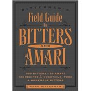Bitterman's Field Guide to Bitters & Amari 500 Bitters; 50 Amari; 123 Recipes for Cocktails, Food & Homemade Bitters by Bitterman, Mark, 9781449470692