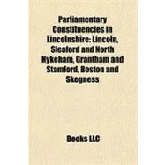 Parliamentary Constituencies in Lincolnshire : Lincoln, Sleaford and North Hykeham, Grantham and Stamford, Boston and Skegness by , 9781156560693