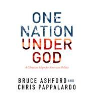 One Nation Under God A Christian Hope for American Politics by Ashford, Bruce; Pappalardo, Chris, 9781433690693