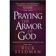 Praying the Armor of God: Trusting God to Protect You and the People You Love by Stedman, Rick, 9780736960694