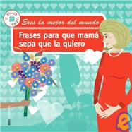 Frases para que mama sepa que la quiero/ Phrases so that Mom Knows that I Love Her by Ramos, Javier M., 9789876100694