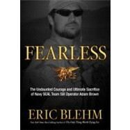 Fearless : The Undaunted Courage and Ultimate Sacrifice of Navy SEAL Team SIX Operator Adam Brown by Blehm, Eric, 9780307730695
