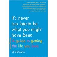 It's Never Too Late to Be What You Might Have Been A Guide to Getting the Life You Love by Gallagher, BJ; Bolles, Richard N., 9781936740697