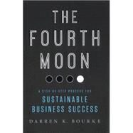 The Fourth Moon: A Step-by-Step Process for Sustainable Business Success by Bourke, Darren K., 9781937110697