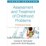 Assessment and Treatment of Childhood Problems, Third Edition A Clinician's Guide by Schroeder, Carolyn S.; Smith-Boydston, Julianne M., 9781462530700