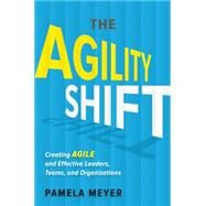 Agility Shift: Creating Agile and Effective Leaders, Teams, and Organizations by Meyer,Pamela, 9781629560700