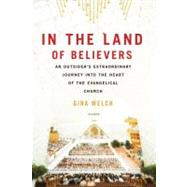 In the Land of Believers An Outsider's Extraordinary Journey into the Heart of the Evangelical Church by Welch, Gina, 9780312680701