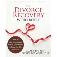 The Divorce Recovery Workbook: How to Heal from Anger, Hurt, and Resentment and Build the Life You Want by Rye, Mark S.; Moore, Crystal Dea, 9781626250703