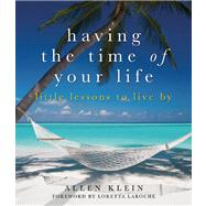 Having the Time of Your Life Little Lessons to Live By by Klein, Allen; LaRoche, Loretta, 9781936740703