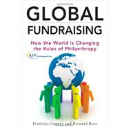 Global Fundraising How the World is Changing the Rules of Philanthropy by Cagney, Penelope; Ross, Bernard, 9781118370704