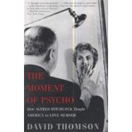 The Moment of Psycho: How Alfred Hitchcock Taught America to Love Murder by Thomson, David, 9780465020706