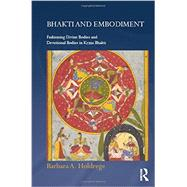 Bhakti and Embodiment: Fashioning Divine Bodies and Devotional Bodies in Krsna Bhakti by Holdrege; Barbara A, 9780415670708