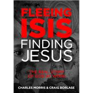 Fleeing ISIS, Finding Jesus The Real Story of God at Work by Morris, Charles; Borlase, Craig, 9781434710710