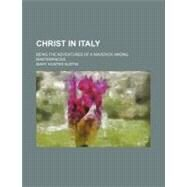 Christ in Italy: Being the Adventures of a Maverick Among Masterpieces by Austin, Mary Hunter, 9780217460712