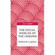 The Social Worlds of the Unborn by Lupton, Deborah, 9781137310712