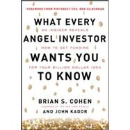 What Every Angel Investor Wants You to Know: An Insider Reveals How to Get Smart Funding for Your Billion Dollar Idea by Cohen, Brian; Kador, John, 9780071800716