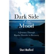Dark Side of the Mood: A Journey Through Bipolar Disorder to Recovery by Medford, Sheri, 9781618510716