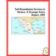 Soil Remediation Services in Mexico : A Strategic Entry Report, 1997 by Icon Group International Staff, 9780741810717