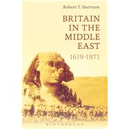 Britain in the Middle East 1619-1971 by Harrison, Robert T., 9781472590718