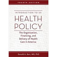 Introduction to US Health Policy: The Organization, Financing, and Delivery of Health Care in America by Barr, Donald A., M.D., Ph.D., 9781421420721
