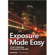 Exposure Made Easy Use Exposure to Create Captivating Images in Any Light by Marshall, Curley, 9781682030721