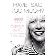 Have I Said Too Much?: My Life in and Out of the Model Agency by White, Carole, 9781780890722