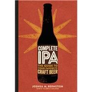 Complete IPA The Guide to Your Favorite Craft Beer by Bernstein, Joshua M., 9781454920724