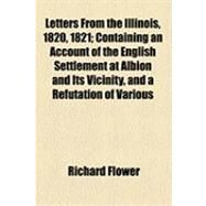 Letters from the Illinois, 1820, 1821: Containing an Account of the English Settlement at Albion and Its Vicinity, and a Refutation of Various Misrepresentations, Those More Particularly of by Flower, Richard; Flower, Benjamin, 9781154490725
