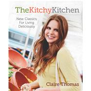 The Kitchy Kitchen New Classics for Living Deliciously by Thomas, Claire, 9781476710730
