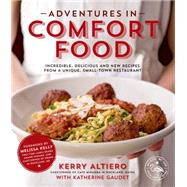 Adventures in Comfort Food Incredible, Delicious and New Recipes from a Unique, Small-Town Restaurant by Altiero, Kerry; Gaudet, Katherine; Kelly, Melissa, 9781624140730