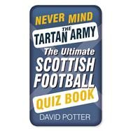 Never Mind the Tartan Army: The Ultimate Scottish Football Quiz Book by Potter, David, 9780750960731