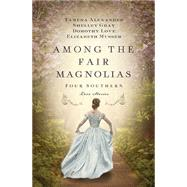 Among the Fair Magnolias: Four Southern Love Stories by Alexander, Tamera; Love, Dorothy; Gray, Shelley; Musser, Elizabeth, 9781401690731