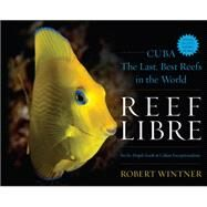 Reef Libre: Cuba - the Last, Best Reefs in the World by Wintner, Robert, 9781630760731