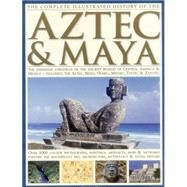 The Complete Illustrated History of the Aztec & Maya: The Definitive Chronicle of the Ancient Peoples of Central America & Mexico--Including the Aztec, Maya, Olmec, Mixtec, Toltec & Zapotec by Phillips, Charles; Jones, David M. (CON), 9781846810732