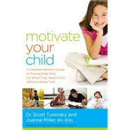 Motivate Your Child: A Christian Parent's Guide to Raising Kids Who Do What They Need to Do Without Being Told by Turansky, Scott, Dr.; Miller, Joanne, R.N., 9780529100733