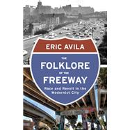 The Folklore of the Freeway: Race and Revolt in the Modernist City by Avila, Eric, 9780816680733