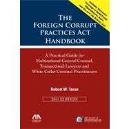The Foreign Corrupt Practices Act Handbook: A Practical Guide for Multinational General Counsel, Transactional Lawyers and White Collar Criminal Practitioners by Tarun, Robert W., 9781614380733